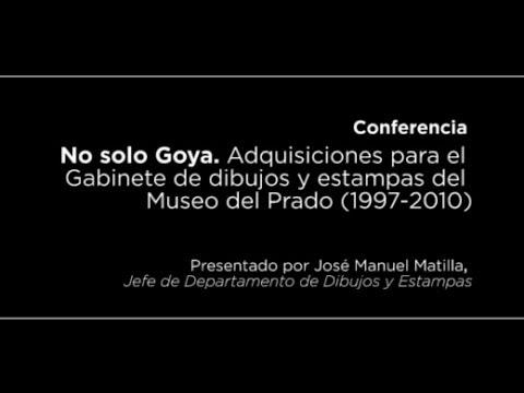 Conferencia: No solo Goya. Adquisiciones para el Gabinete de dibujos y estampas (1997-2010)