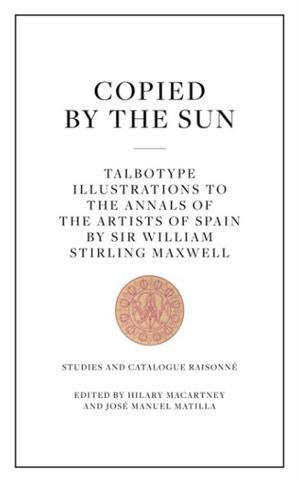 Copiado por el sol. Los talbotipos de los 'Annals of the Artists of Spain' de W. S. Maxwell (cat. razonado + facsímil)